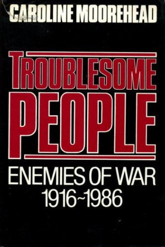 Troublesome People: The Warriors of Pacifism (Conscientious Objectors), Caroline Moorehead