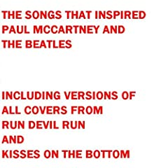 The Songs That Inspired Paul McCartney and the Beatles - Including All Covers from Run Devil Run and Kisses on the Bottom