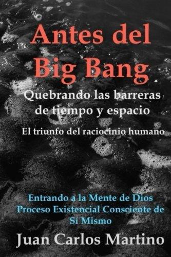 Antes del Big Bang: Rompiendo las barreras de tiempo y espacio. El triunfo del raciocinio humano. Entrando a la mente de Dios, del proceso existencial consciente de si mismo.  [Martino, Juan Carlos] (Tapa Blanda)