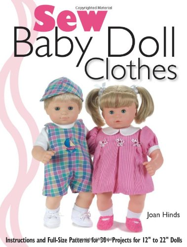 """Sew Baby Doll Clothes: Instructions And Full-Size Patterns For 30+ Projects For 12"""" To 22"""" Dolls"""