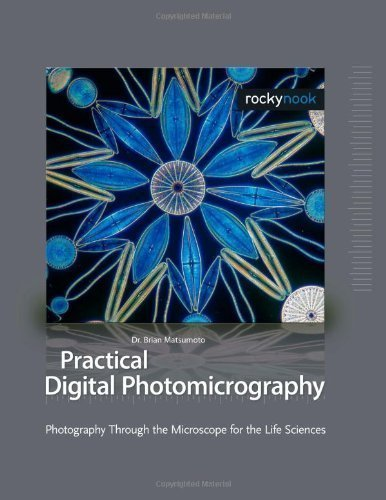 Practical Digital Photomicrography: Photography Through The Microscope For The Life Sciences 1St (First) Edition By Brian Matsumoto Ph.D Published By Rocky Nook (2010)