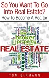 So You Want To Go Into Real Estate?: How To Become A Realtor