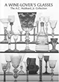 A Wine Lover's Glasses: The A.C.Hubbard Collection of Antique English Drinking-glasses and Bottles