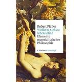 """Wof�r es sich zu leben lohnt: Elemente materialistischer Philosophievon """"Robert Pfaller"""""""
