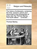 The History of Philosophy: Containing the Lives, Opinions, Actions and Discourses of the Philosophers of Every Sect. by Thomas Stanley, ... the Fourth Edition. .. Corrected, ... (Paperback)