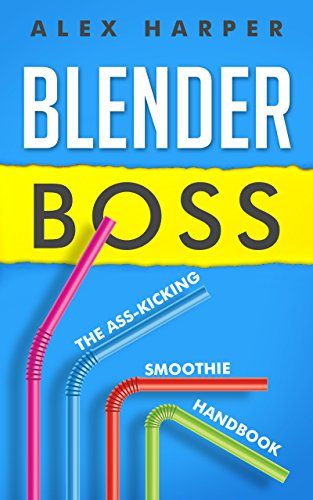 Blender Boss: The Ass-Kicking Smoothie Handbook for Weight Loss, Muscle Building, Healthy Living, and More by Alex Harper