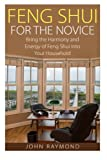 Feng Shui: Feng Shui for The Novice: Bring the Harmony and Energy of Feng Shui Into Your Household! (Feng Shui, Feng Shui Your Life, Feng Shui Bedroom)