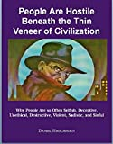 img - for People Are Hostile Beneath the Thin Veneer of Civilization: - Why People Are so Often Selfish, Deceptive, Unethical, Destructive, Violent, Sinful, Sadistic, and Evil book / textbook / text book