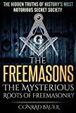 The Freemasons: The Mysterious Roots of Freemasonry: The Hidden Truths of History's Most Mysterious Secret Society (Secret Societies Book 5)