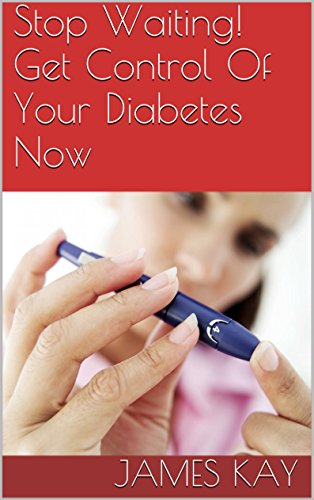 Stop Waiting! Get Control Of Your Diabetes Now by James Kay