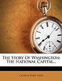 The Story Of Washington: The National Capital...