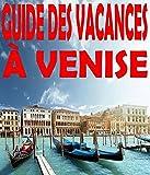 Guide des vacances à Venise: 101 lieux incontournables