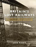 John Minnis Britain's Lost Railways: The Twentieth-Century Destruction of our Finest Railway Architecture