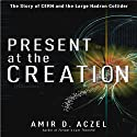 Present at the Creation: The Story of CERN and the Large Hadron Collider (       UNABRIDGED) by Amir D. Aczel Narrated by Byron Wagner