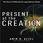 Present at the Creation: The Story of CERN and the Large Hadron Collider | Amir D. Aczel