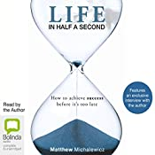 Life in Half a Second: How to Achieve Success Before it's Too Late | [Matthew Michalewicz]