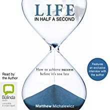 Life in Half a Second: How to Achieve Success Before it's Too Late (       UNABRIDGED) by Matthew Michalewicz Narrated by Matthew Michalewicz