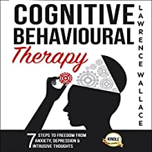 Cognitive Behavioural Therapy: 7 Ways to Freedom from Anxiety, Depression, and Intrusive Thoughts | Livre audio Auteur(s) : Lawrence Wallace Narrateur(s) : Rob Drex