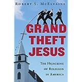 Grand Theft Jesus: The Hijacking of Religion in America ~ Robert S. McElvaine