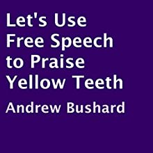 Let's Use Free Speech to Praise Yellow Teeth (       UNABRIDGED) by Andrew Bushard Narrated by Irene Dipty