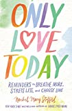 img - for Only Love Today: Reminders to Breathe More, Stress Less, and Choose Love book / textbook / text book