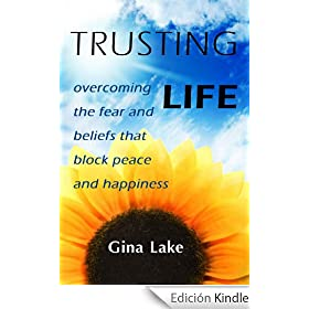 Trusting Life: Overcoming the Fear and Beliefs That Block Peace and Happiness