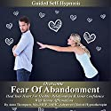 Overcome Fear of Abandonment Guided Self-Hypnosis: Heal Your Heart for Healthy Relationships and Inner Confidence with Bonus Affirmations Speech by Anna Thompson Narrated by Anna Thompson