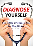 Diagnose Yourself: How to Find a Permanent Cure For What Ails You (with or without the help of your doctor)