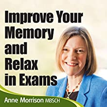 Improve Your Memory and Relax in Exams: Feel Calmer and Focused When Revising and Sitting Exams Audiobook by Anne Morrison Narrated by Anne Morrison