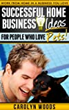 Successful Home Business Ideas For People Who Love Pets: Work From Home In A Business You Love