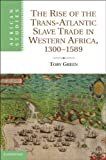 """Toby Green, """"The Rise of the Trans-Atlantic Slave Trade in Western Africa, 1300-1589"""" (Cambridge UP, 2011)"""