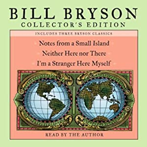 Bill Bryson Collector's Edition: Notes from a Small Island, Neither Here Nor There, and I'm a Stranger Here Myself | [Bill Bryson]