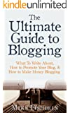 The Ultimate Guide to Blogging: What To Write About, How to Promote Your Blog, & How to Make Money Blogging (Starting a Blog, Content Marketing, and Growth Hacking Book 1)