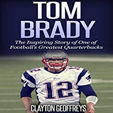 Tom Brady: The Inspiring Story of One of Football's Greatest Quarterbacks: Football Biography Books (       UNABRIDGED) by Clayton Geoffreys Narrated by Roger Wood