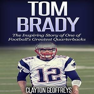 Tom Brady: The Inspiring Story of One of Football's Greatest Quarterbacks Audiobook