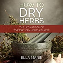 How to Dry Herbs: The Ultimate Guide to Easily Dry Herbs at Home (       UNABRIDGED) by Ella Marie Narrated by Kristi Burns