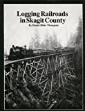 Logging Railroads in Skagit County: The First Comprehensive History of the Logging Railroads in Skagit County, Washington, USA