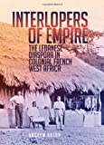 Andrew Arsan Interlopers of Empire: The Lebanese Diaspora in Colonial French West Africa