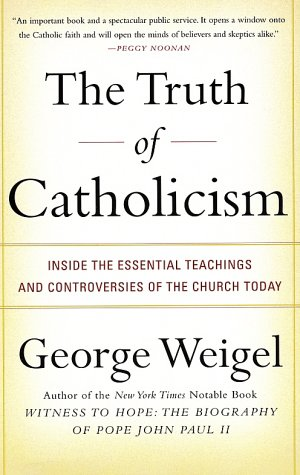 The Truth of Catholicism: Inside the Essential Teachings and Controversies of the Church Today, GEORGE WEIGEL