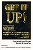 Get It Up! Revealing the Simple Surprising Lifestyle that  Causes Migraines, Alzheimers, Stroke, Glaucoma, Sleep Apnea, Impotence,...and More!