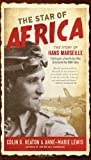 The Star of Africa: The Story of Hans Marseille, the Rogue Luftwaffe Ace Who Dominated the WWII Skies 1st (first) Edition by Colin D. Heaton, Anne-Marie Lewis [2012]