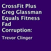 CrossFit Plus Greg Glassman Equals Fitness Fad Corruption | [Trevor Clinger]