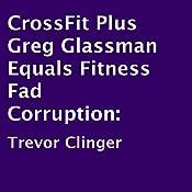 CrossFit Plus Greg Glassman Equals Fitness Fad Corruption | [Trevor Clinger]