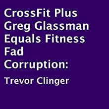CrossFit Plus Greg Glassman Equals Fitness Fad Corruption (       UNABRIDGED) by Trevor Clinger Narrated by Jeffrey Whittle