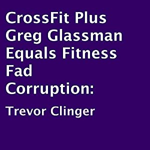 CrossFit Plus Greg Glassman Equals Fitness Fad Corruption Audiobook
