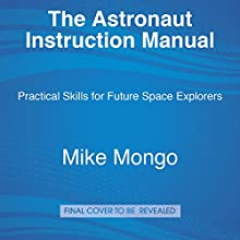 The Astronaut Instruction Manual: Practical Skills for Future Space Explorers Audiobook by Mike Mongo Narrated by Mike Mongo, Alyssa Carson - foreword