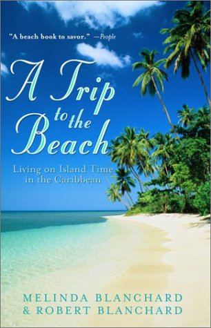 A Trip to the Beach: Living on Island Time in the Caribbean, Melinda Blanchard, Robert Blanchard
