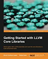 Getting Started with LLVM Core Libraries Front Cover