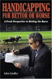 Handicapping for Bettor or Worse: A Fresh Perspective to Betting the Races