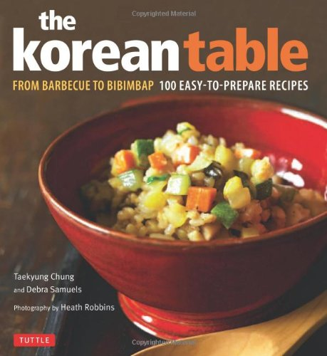 The Korean Table: From Barbecue to Bibimbap 100 Easy-To-Prepare Recipes by Debra Samuels, Taekyung Chung